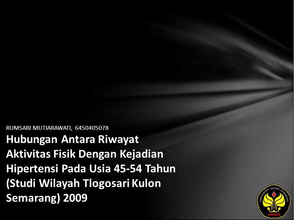 RUMSARI MUTIARAWATI, 6450405078 Hubungan Antara Riwayat Aktivitas Fisik Dengan Kejadian Hipertensi Pada Usia 45-54 Tahun (Studi Wilayah Tlogosari Kulon Semarang) 2009