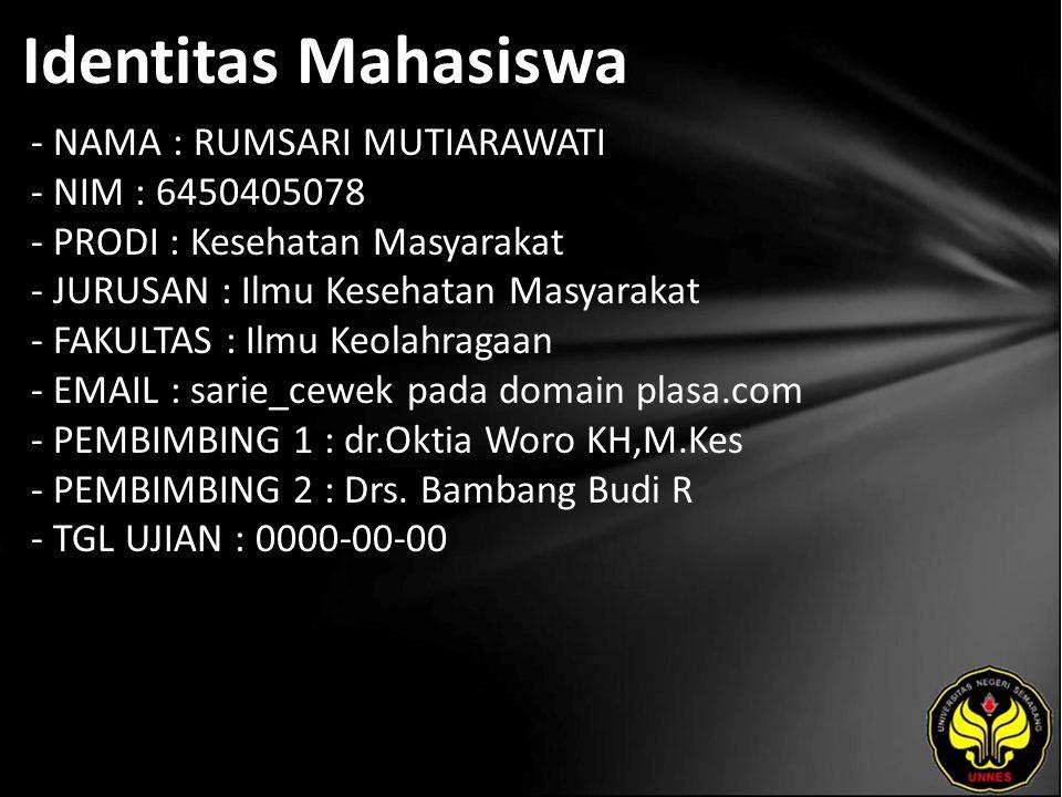 Identitas Mahasiswa - NAMA : RUMSARI MUTIARAWATI - NIM : 6450405078 - PRODI : Kesehatan Masyarakat - JURUSAN : Ilmu Kesehatan Masyarakat - FAKULTAS : Ilmu Keolahragaan - EMAIL : sarie_cewek pada domain plasa.com - PEMBIMBING 1 : dr.Oktia Woro KH,M.Kes - PEMBIMBING 2 : Drs.