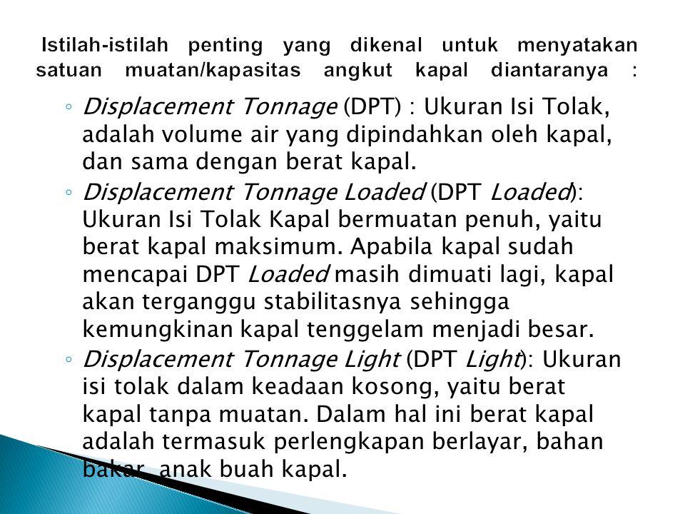 ◦ Displacement Tonnage (DPT) : Ukuran Isi Tolak, adalah volume air yang dipindahkan oleh kapal, dan sama dengan berat kapal.