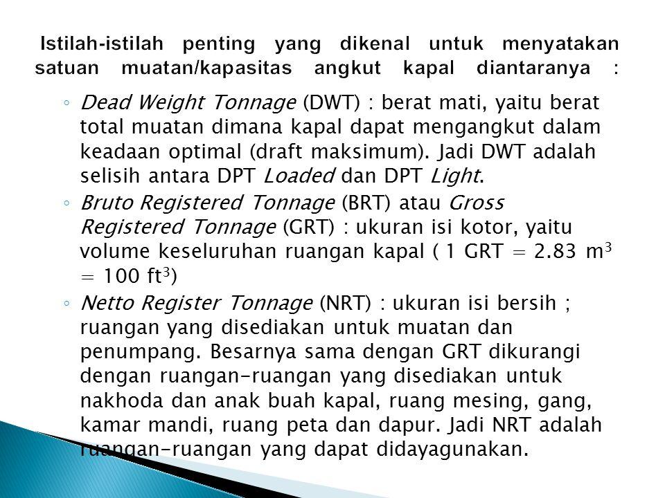 ◦ Dead Weight Tonnage (DWT) : berat mati, yaitu berat total muatan dimana kapal dapat mengangkut dalam keadaan optimal (draft maksimum). Jadi DWT adal