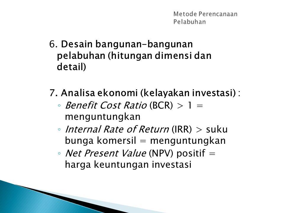 6. Desain bangunan-bangunan pelabuhan (hitungan dimensi dan detail) 7. Analisa ekonomi (kelayakan investasi) : ◦ Benefit Cost Ratio (BCR) > 1 = mengun
