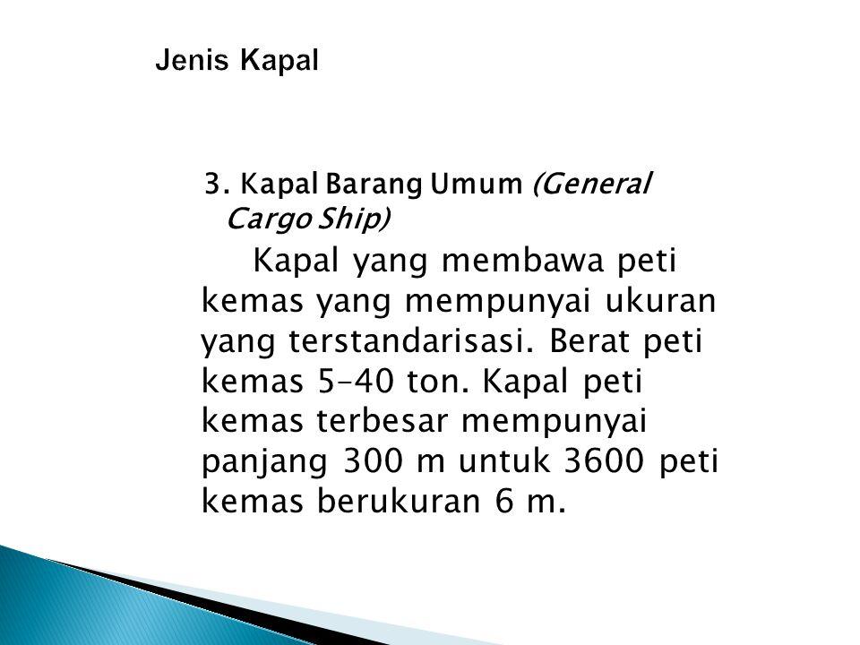 3. Kapal Barang Umum (General Cargo Ship) Kapal yang membawa peti kemas yang mempunyai ukuran yang terstandarisasi. Berat peti kemas 5–40 ton. Kapal p