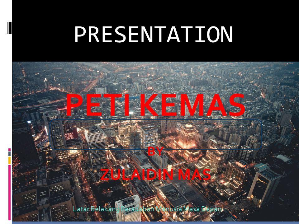 PRESENTATION PETI KEMAS BY ZULAIDIN MAS Latar Belakang Peradaban Manusia Masa Depan