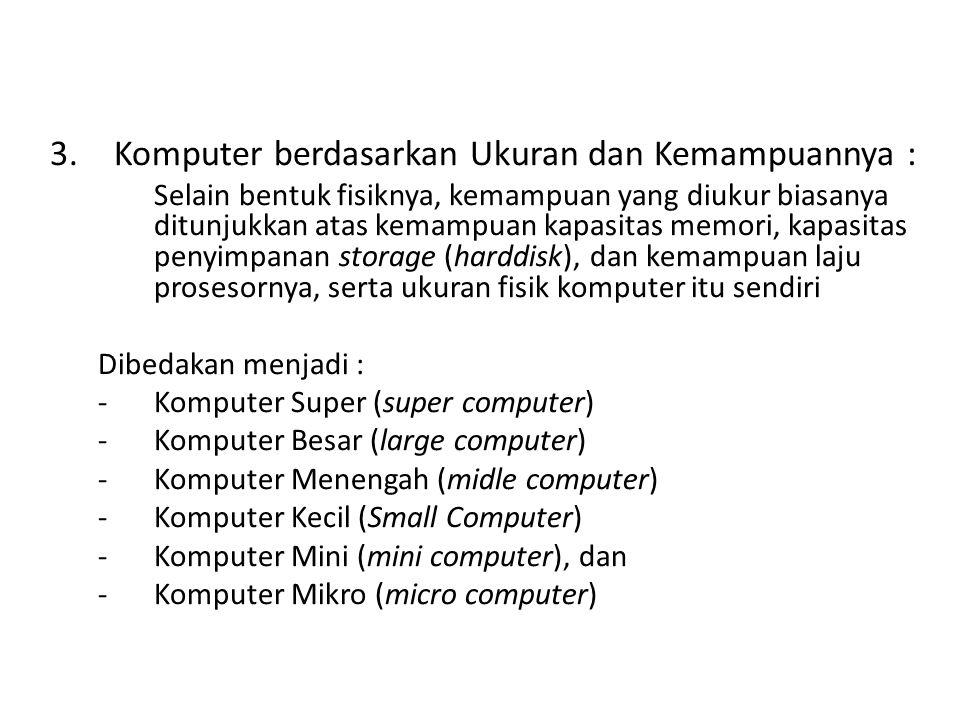3.Komputer berdasarkan Ukuran dan Kemampuannya : Selain bentuk fisiknya, kemampuan yang diukur biasanya ditunjukkan atas kemampuan kapasitas memori, k