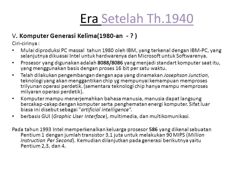 Era Setelah Th.1940 V. Komputer Generasi Kelima(1980-an - ? ) Ciri-cirinya : Mulai diproduksi PC massal tahun 1980 oleh IBM, yang terkenal dengan IBM-