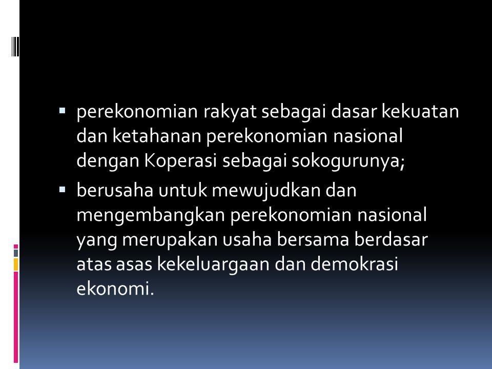  perekonomian rakyat sebagai dasar kekuatan dan ketahanan perekonomian nasional dengan Koperasi sebagai sokogurunya;  berusaha untuk mewujudkan dan