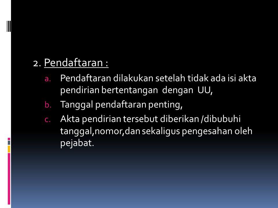 2. Pendaftaran : a. Pendaftaran dilakukan setelah tidak ada isi akta pendirian bertentangan dengan UU, b. Tanggal pendaftaran penting, c. Akta pendiri