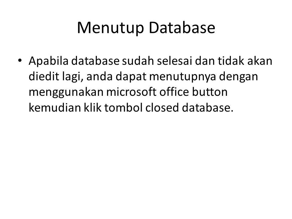 Menutup Database Apabila database sudah selesai dan tidak akan diedit lagi, anda dapat menutupnya dengan menggunakan microsoft office button kemudian klik tombol closed database.