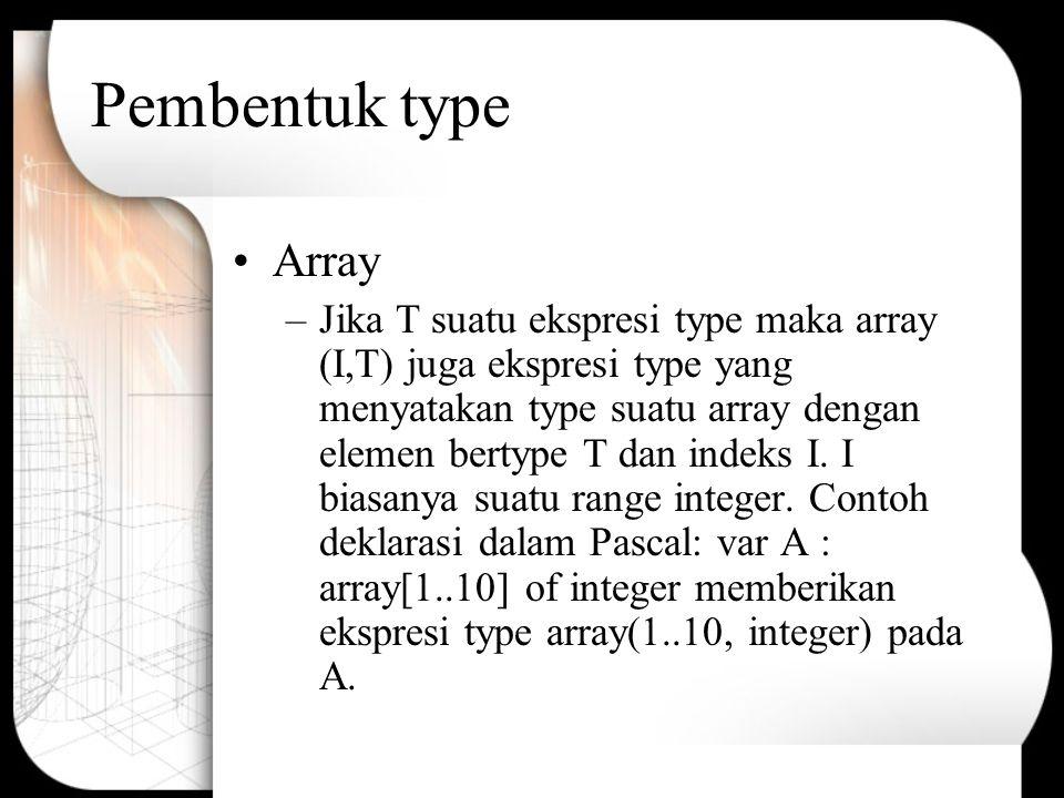 Pembentuk Type (Cont.) Produk –Jika T1 dan T2 adalah ekspresi type, maka produk cartesiannya T1 x T2 juga ekspresi type.