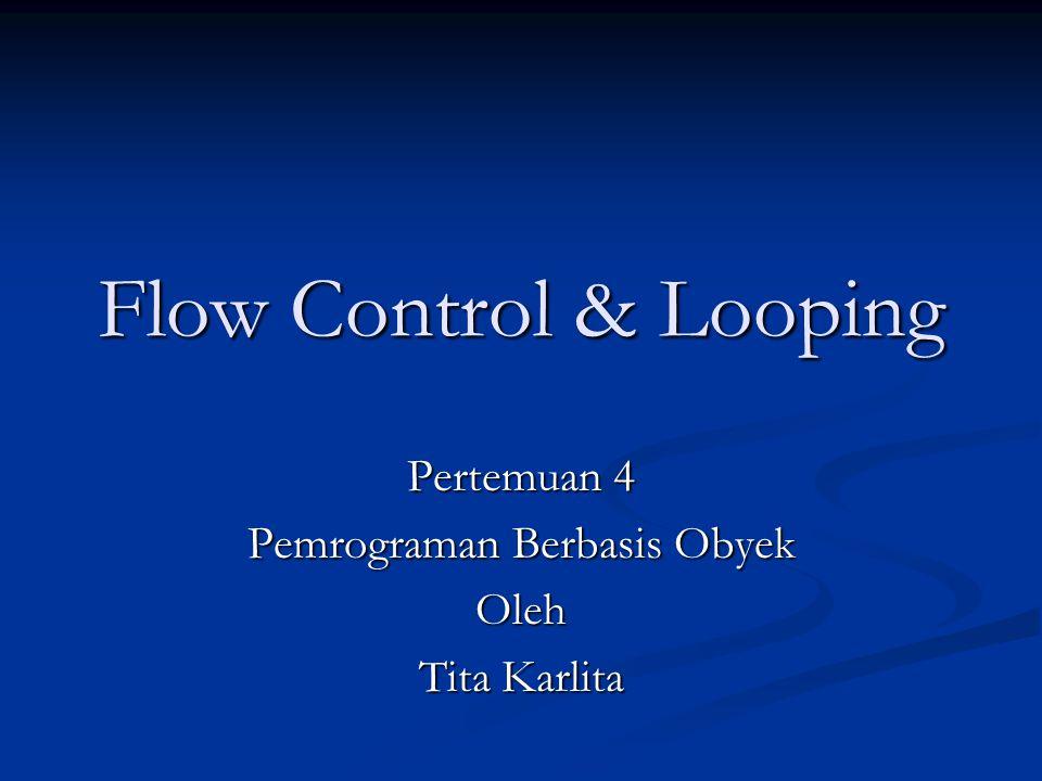 Flow Control & Looping Pertemuan 4 Pemrograman Berbasis Obyek Oleh Tita Karlita