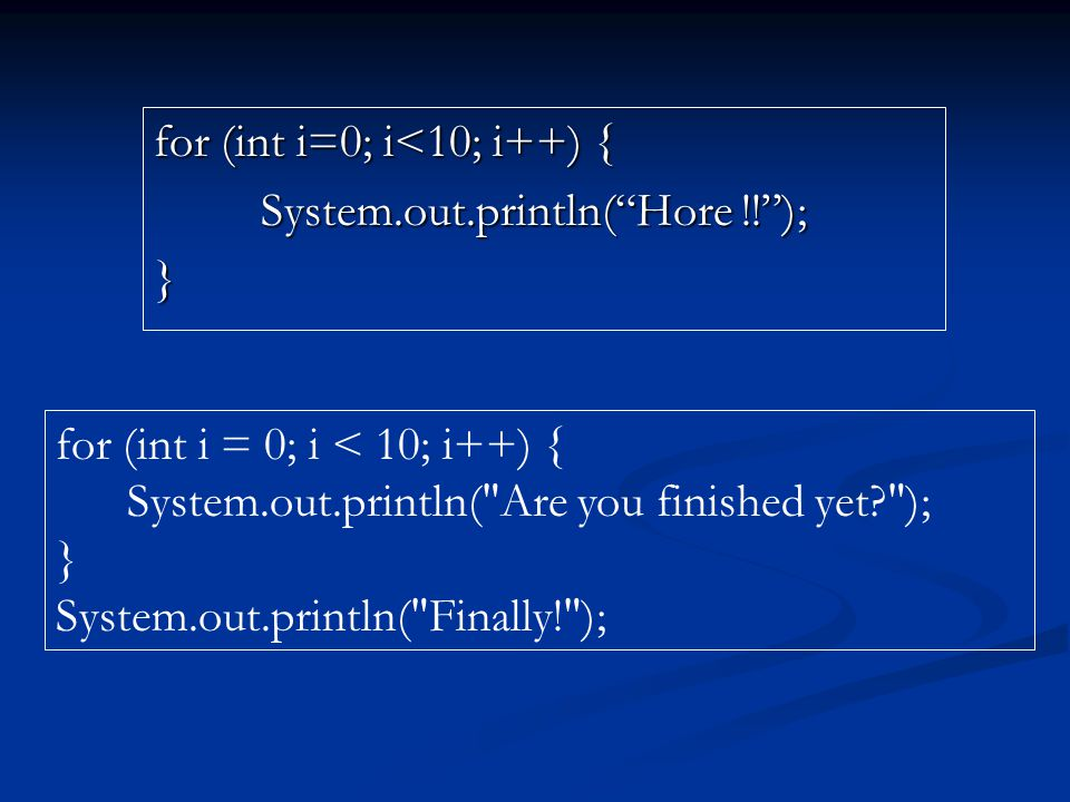 for (int i=0; i<10; i++) { System.out.println( Hore !! ); } for (int i = 0; i < 10; i++) { System.out.println( Are you finished yet? ); } System.out.println( Finally! );