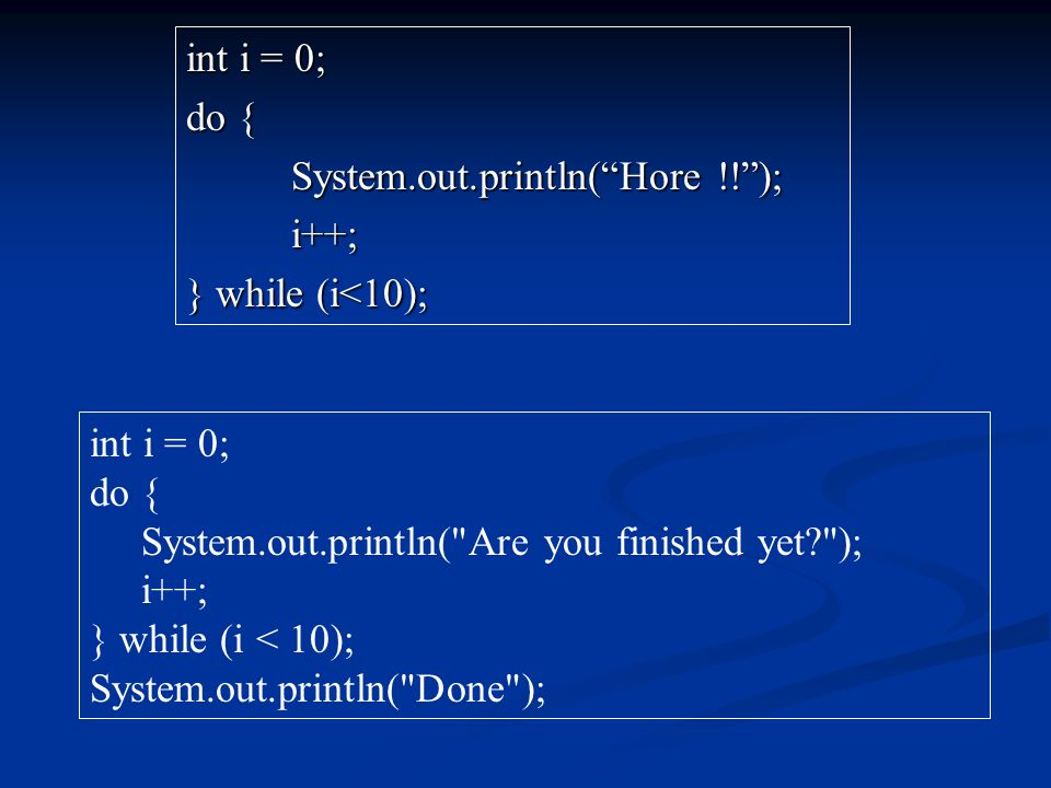 int i = 0; do { System.out.println( Hore !! ); i++; } while (i<10); int i = 0; do { System.out.println( Are you finished yet? ); i++; } while (i < 10); System.out.println( Done );