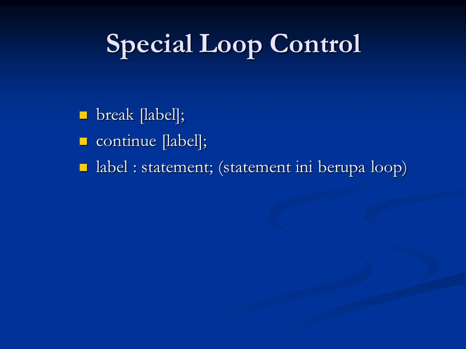 Special Loop Control break [label]; break [label]; continue [label]; continue [label]; label : statement; (statement ini berupa loop) label : statement; (statement ini berupa loop)