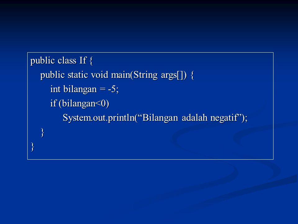 public class If { public static void main(String args[]) { public static void main(String args[]) { int bilangan = -5; int bilangan = -5; if (bilangan<0) if (bilangan<0) System.out.println( Bilangan adalah negatif ); System.out.println( Bilangan adalah negatif ); }}