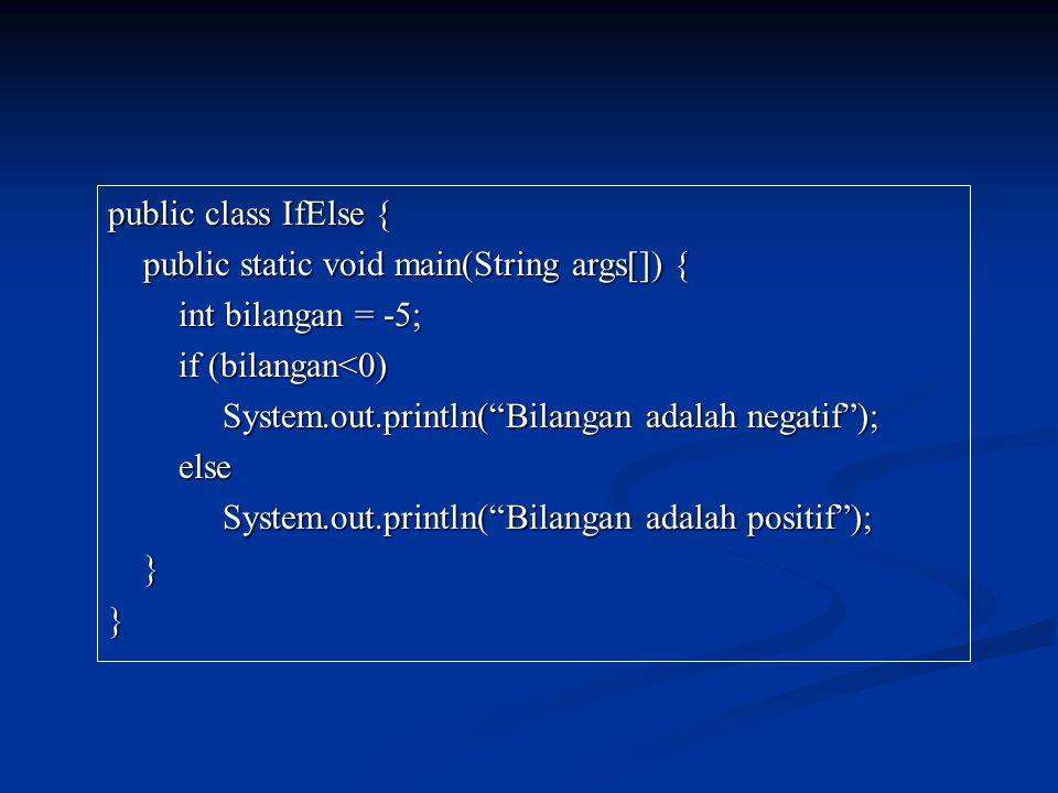public class IfElse { public static void main(String args[]) { public static void main(String args[]) { int bilangan = -5; int bilangan = -5; if (bilangan<0) if (bilangan<0) System.out.println( Bilangan adalah negatif ); System.out.println( Bilangan adalah negatif ); else else System.out.println( Bilangan adalah positif ); System.out.println( Bilangan adalah positif ); }}