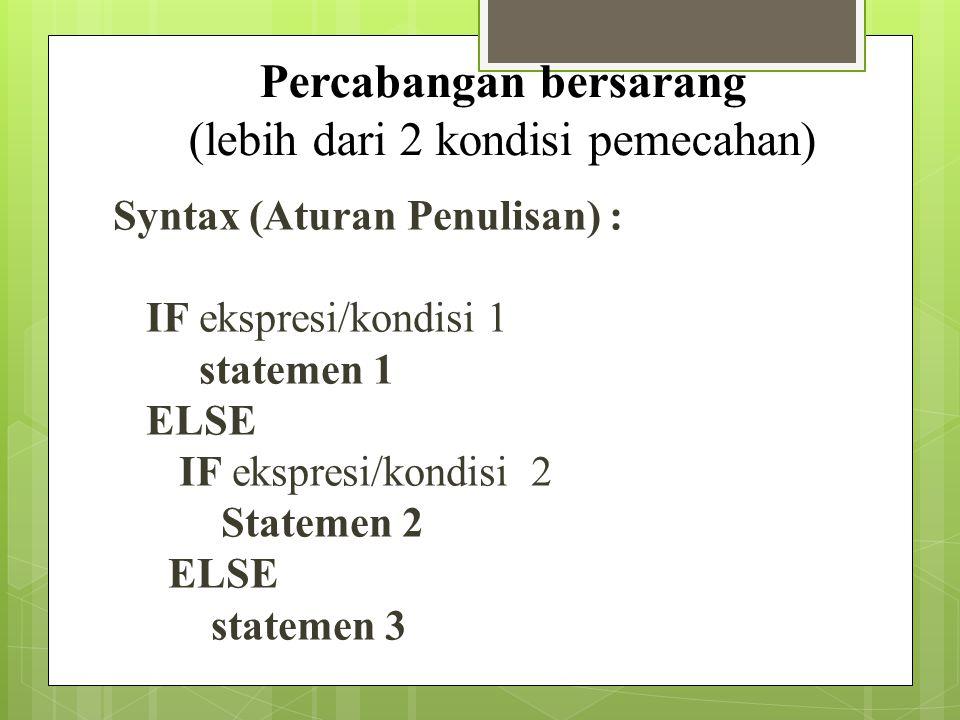 Syntax (Aturan Penulisan) : IF ekspresi/kondisi 1 statemen 1 ELSE IF ekspresi/kondisi 2 Statemen 2 ELSE statemen 3 Percabangan bersarang (lebih dari 2 kondisi pemecahan)