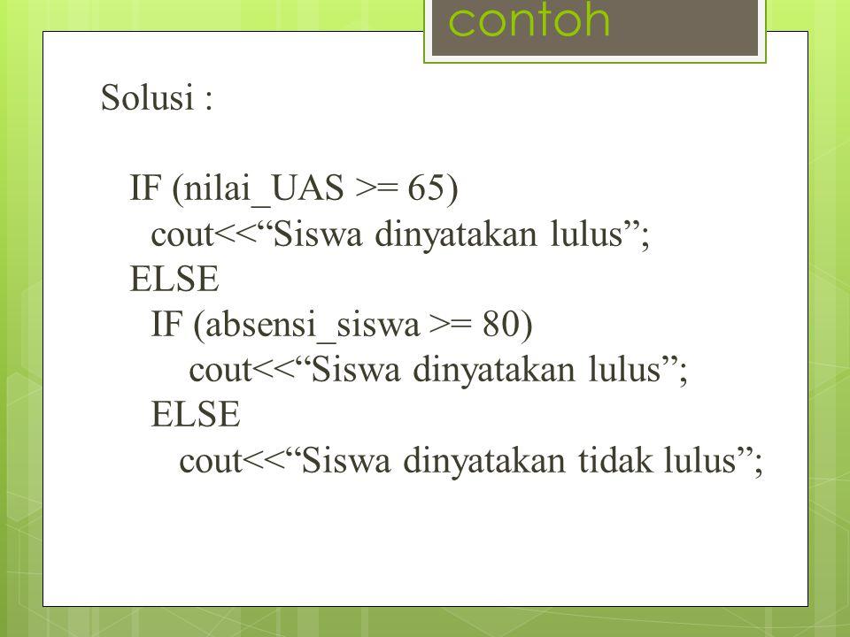 """contoh Solusi : IF (nilai_UAS >= 65) cout<<""""Siswa dinyatakan lulus""""; ELSE IF (absensi_siswa >= 80) cout<<""""Siswa dinyatakan lulus""""; ELSE cout<<""""Siswa d"""