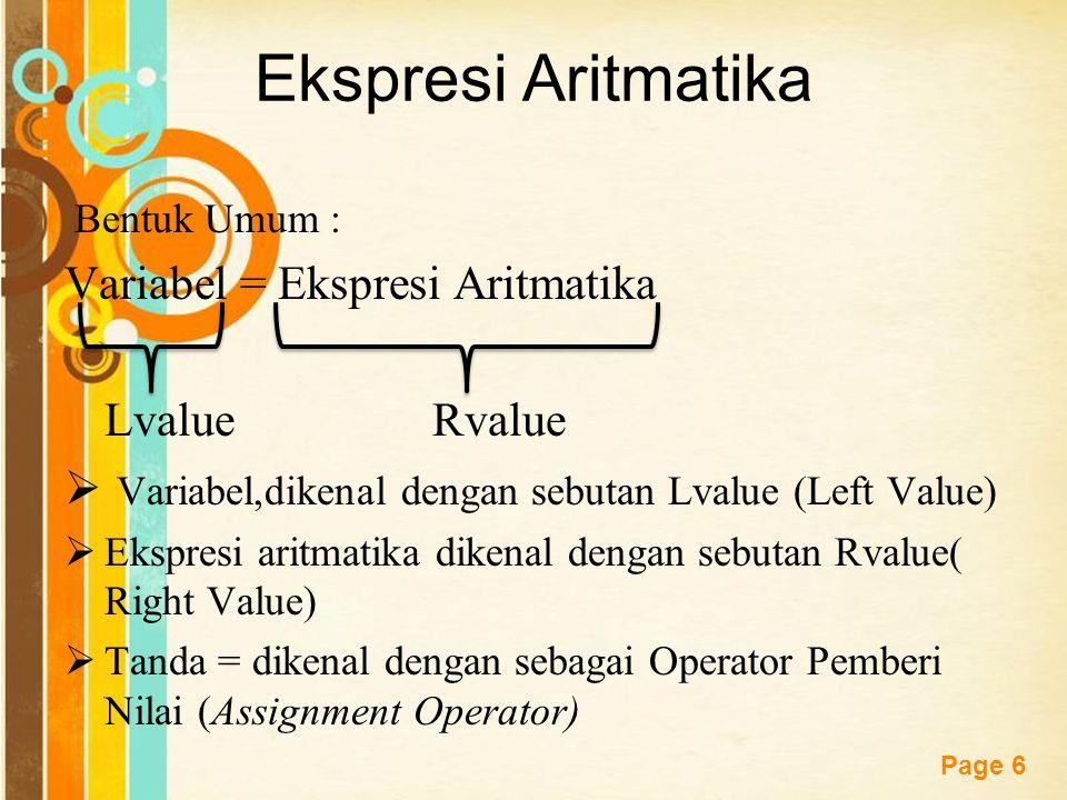 Free Powerpoint Templates Page 6 Ekspresi Aritmatika Bentuk Umum : Variabel = Ekspresi Aritmatika Lvalue Rvalue  Variabel,dikenal dengan sebutan Lvalue (Left Value)  Ekspresi aritmatika dikenal dengan sebutan Rvalue( Right Value)  Tanda = dikenal dengan sebagai Operator Pemberi Nilai (Assignment Operator)