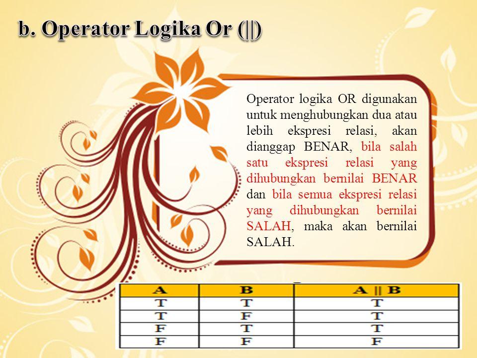 Operator logika OR digunakan untuk menghubungkan dua atau lebih ekspresi relasi, akan dianggap BENAR, bila salah satu ekspresi relasi yang dihubungkan bernilai BENAR dan bila semua ekspresi relasi yang dihubungkan bernilai SALAH, maka akan bernilai SALAH.