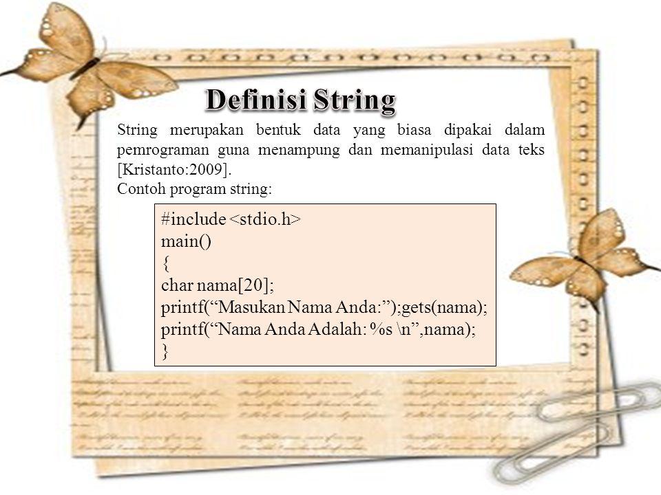 #include main() { char nama[20]; printf( Masukan Nama Anda: );gets(nama); printf( Nama Anda Adalah: %s \n ,nama); } String merupakan bentuk data yang biasa dipakai dalam pemrograman guna menampung dan memanipulasi data teks [Kristanto:2009].