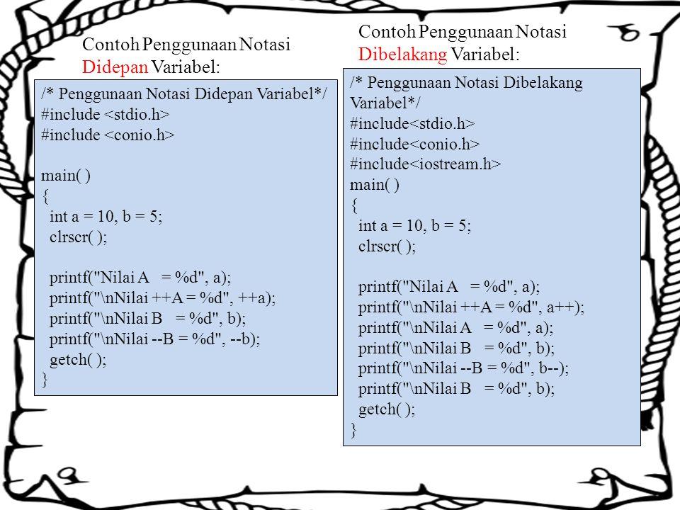 Contoh Penggunaan Notasi Didepan Variabel: /* Penggunaan Notasi Didepan Variabel*/ #include main( ) { int a = 10, b = 5; clrscr( ); printf( Nilai A = %d , a); printf( \nNilai ++A = %d , ++a); printf( \nNilai B = %d , b); printf( \nNilai --B = %d , --b); getch( ); } /* Penggunaan Notasi Dibelakang Variabel*/ #include main( ) { int a = 10, b = 5; clrscr( ); printf( Nilai A = %d , a); printf( \nNilai ++A = %d , a++); printf( \nNilai A = %d , a); printf( \nNilai B = %d , b); printf( \nNilai --B = %d , b--); printf( \nNilai B = %d , b); getch( ); } Contoh Penggunaan Notasi Dibelakang Variabel: