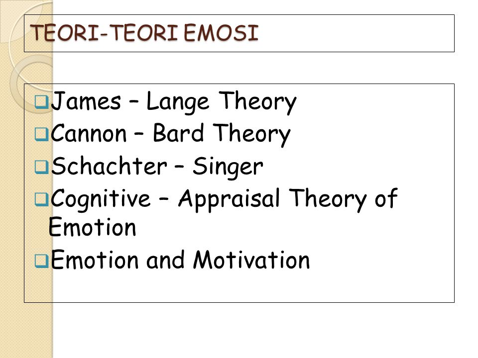TEORI-TEORI EMOSI  James – Lange Theory  Cannon – Bard Theory  Schachter – Singer  Cognitive – Appraisal Theory of Emotion  Emotion and Motivatio