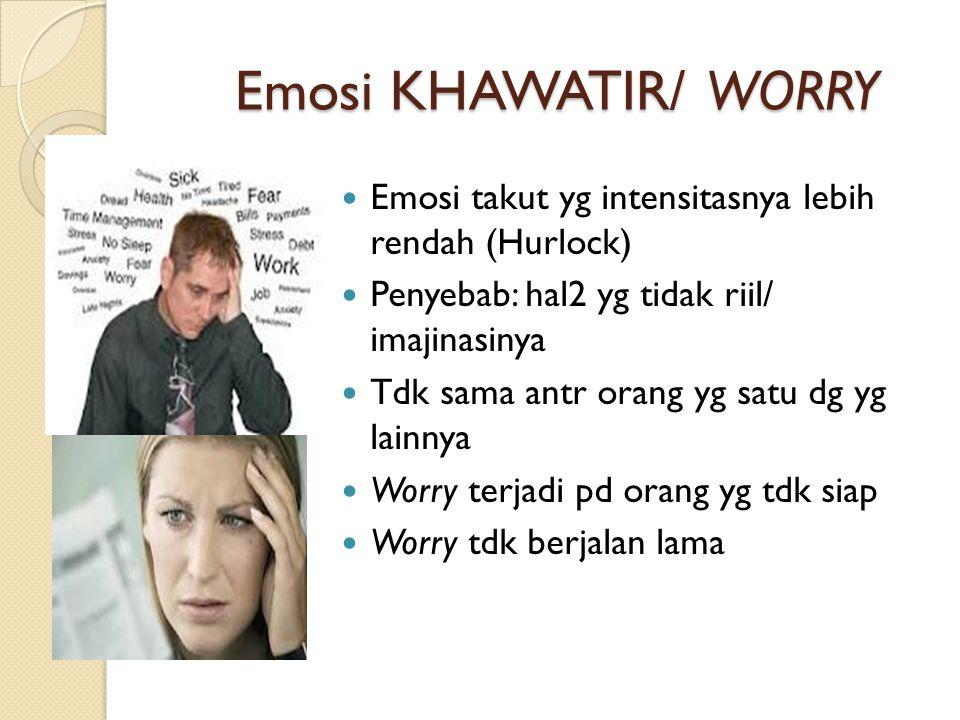 Emosi KHAWATIR/ WORRY Emosi takut yg intensitasnya lebih rendah (Hurlock) Penyebab: hal2 yg tidak riil/ imajinasinya Tdk sama antr orang yg satu dg yg lainnya Worry terjadi pd orang yg tdk siap Worry tdk berjalan lama
