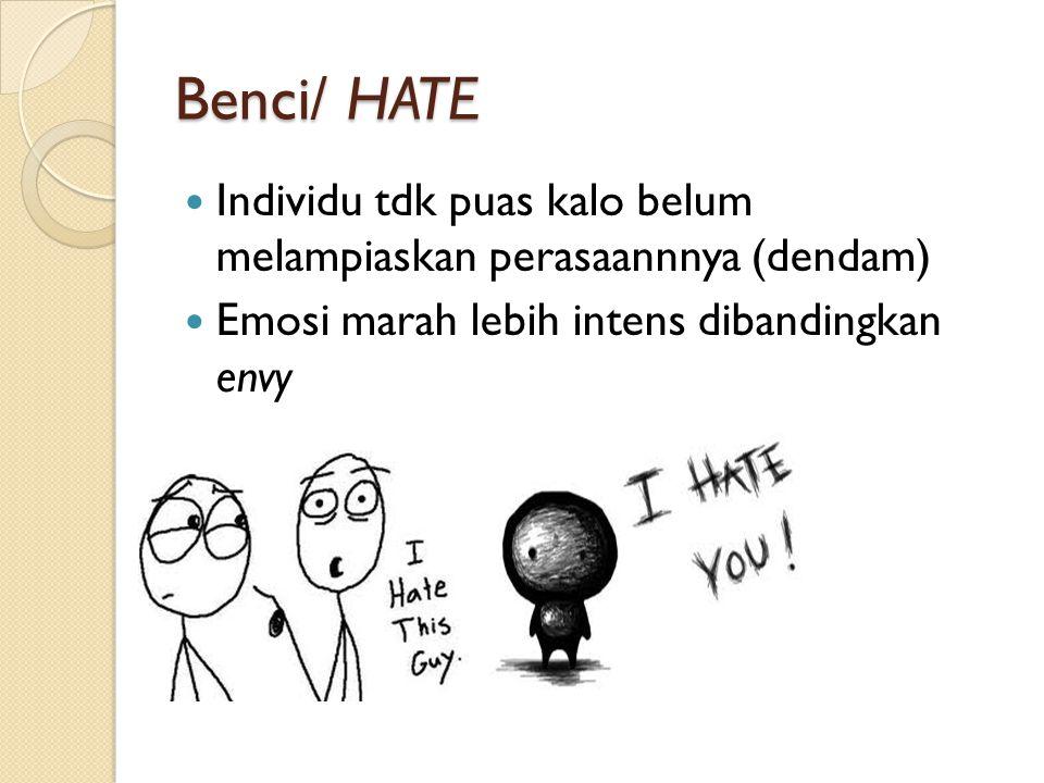 Benci/ HATE Individu tdk puas kalo belum melampiaskan perasaannnya (dendam) Emosi marah lebih intens dibandingkan envy