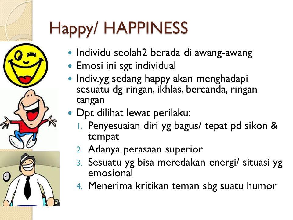 Happy/ HAPPINESS Individu seolah2 berada di awang-awang Emosi ini sgt individual Indiv.yg sedang happy akan menghadapi sesuatu dg ringan, ikhlas, berc