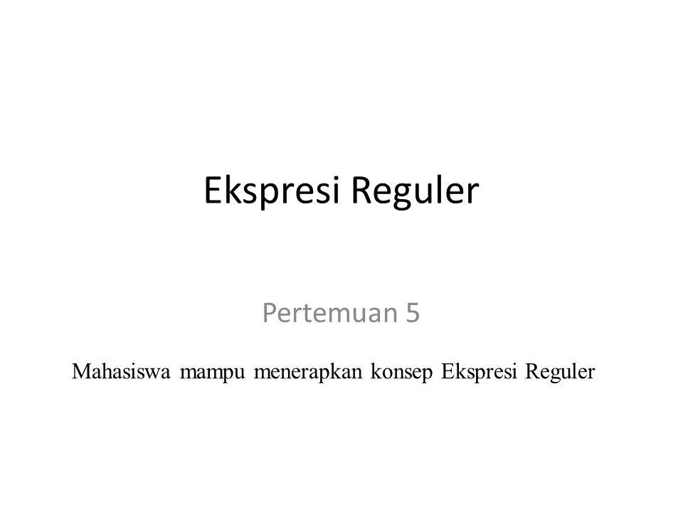Ekspresi Reguler Pertemuan 5 Mahasiswa mampu menerapkan konsep Ekspresi Reguler