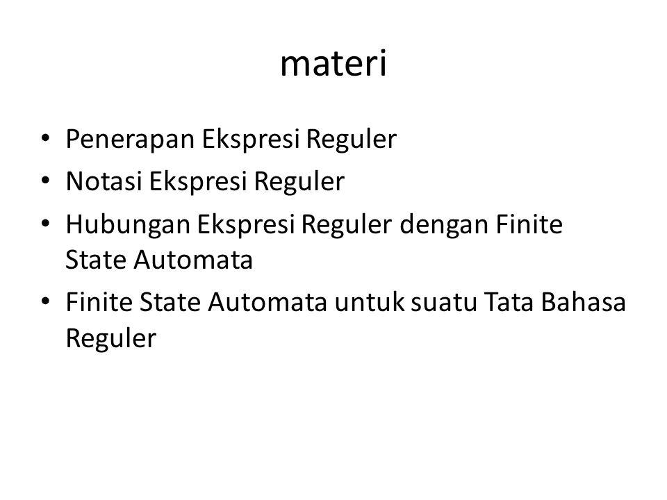 materi Penerapan Ekspresi Reguler Notasi Ekspresi Reguler Hubungan Ekspresi Reguler dengan Finite State Automata Finite State Automata untuk suatu Tat