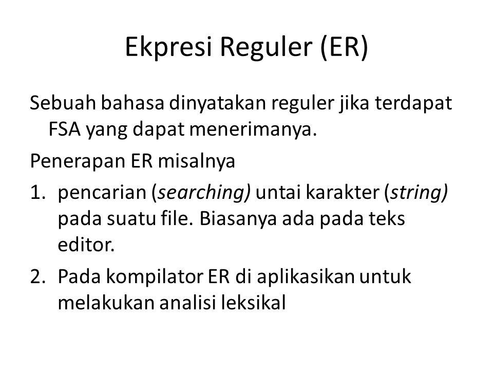 Ekpresi Reguler (ER) Sebuah bahasa dinyatakan reguler jika terdapat FSA yang dapat menerimanya. Penerapan ER misalnya 1.pencarian (searching) untai ka