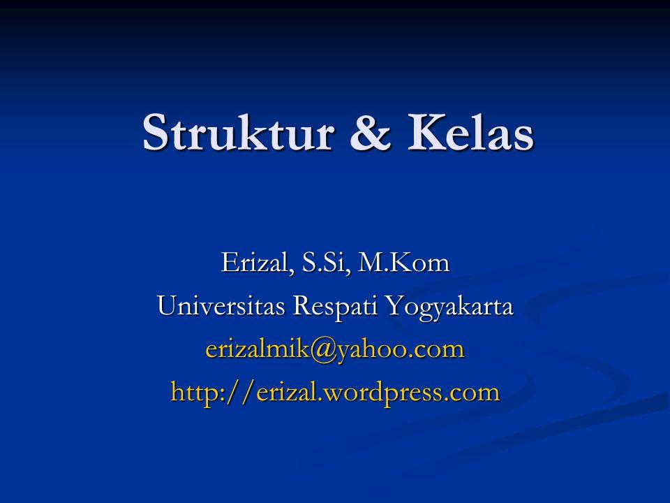 Struktur & Kelas Erizal, S.Si, M.Kom Universitas Respati Yogyakarta erizalmik@yahoo.comhttp://erizal.wordpress.com