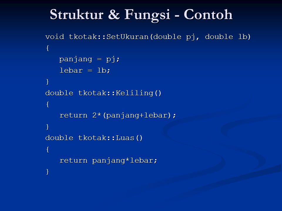 Struktur & Fungsi - Contoh void tkotak::SetUkuran(double pj, double lb) { panjang = pj; lebar = lb; } double tkotak::Keliling() { return 2*(panjang+lebar); } double tkotak::Luas() { return panjang*lebar; }
