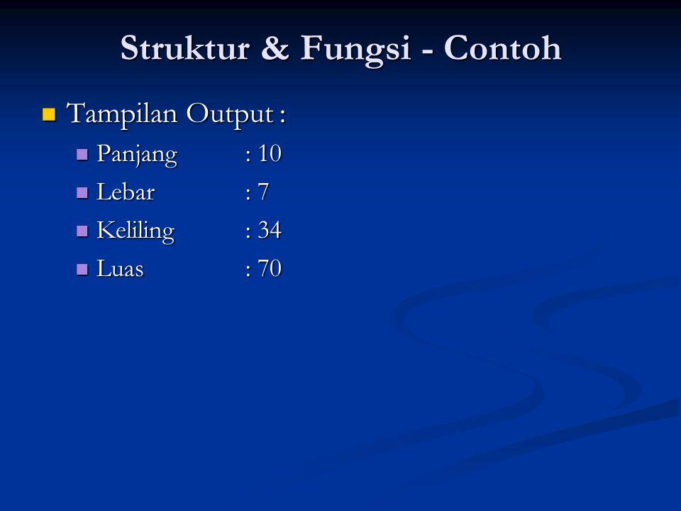 Struktur & Fungsi - Contoh Tampilan Output : Tampilan Output : Panjang : 10 Panjang : 10 Lebar: 7 Lebar: 7 Keliling : 34 Keliling : 34 Luas : 70 Luas