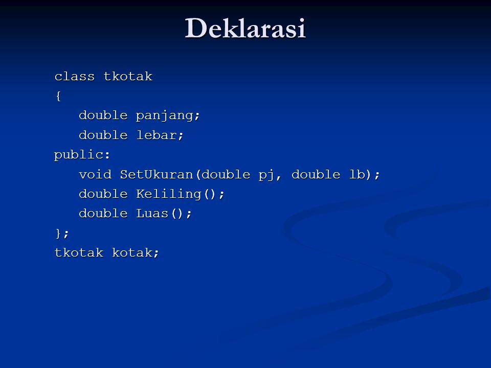Deklarasi class tkotak { double panjang; double lebar; public: void SetUkuran(double pj, double lb); double Keliling(); double Luas(); }; tkotak kotak