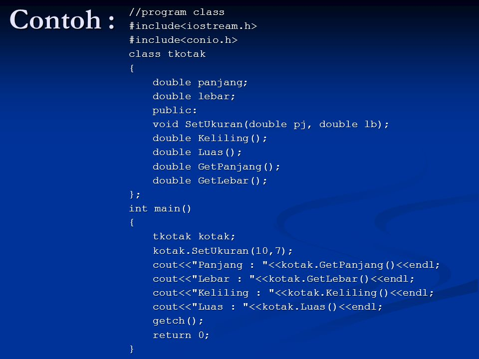 Contoh : //program class #include<iostream.h>#include<conio.h> class tkotak { double panjang; double lebar; public: void SetUkuran(double pj, double l
