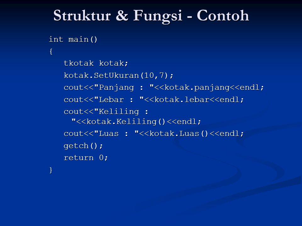 Struktur & Fungsi - Contoh int main() { tkotak kotak; kotak.SetUkuran(10,7); cout<< Panjang : <<kotak.panjang<<endl; cout<< Lebar : <<kotak.lebar<<endl; cout<< Keliling : <<kotak.Keliling()<<endl; cout<< Luas : <<kotak.Luas()<<endl; getch(); return 0; }