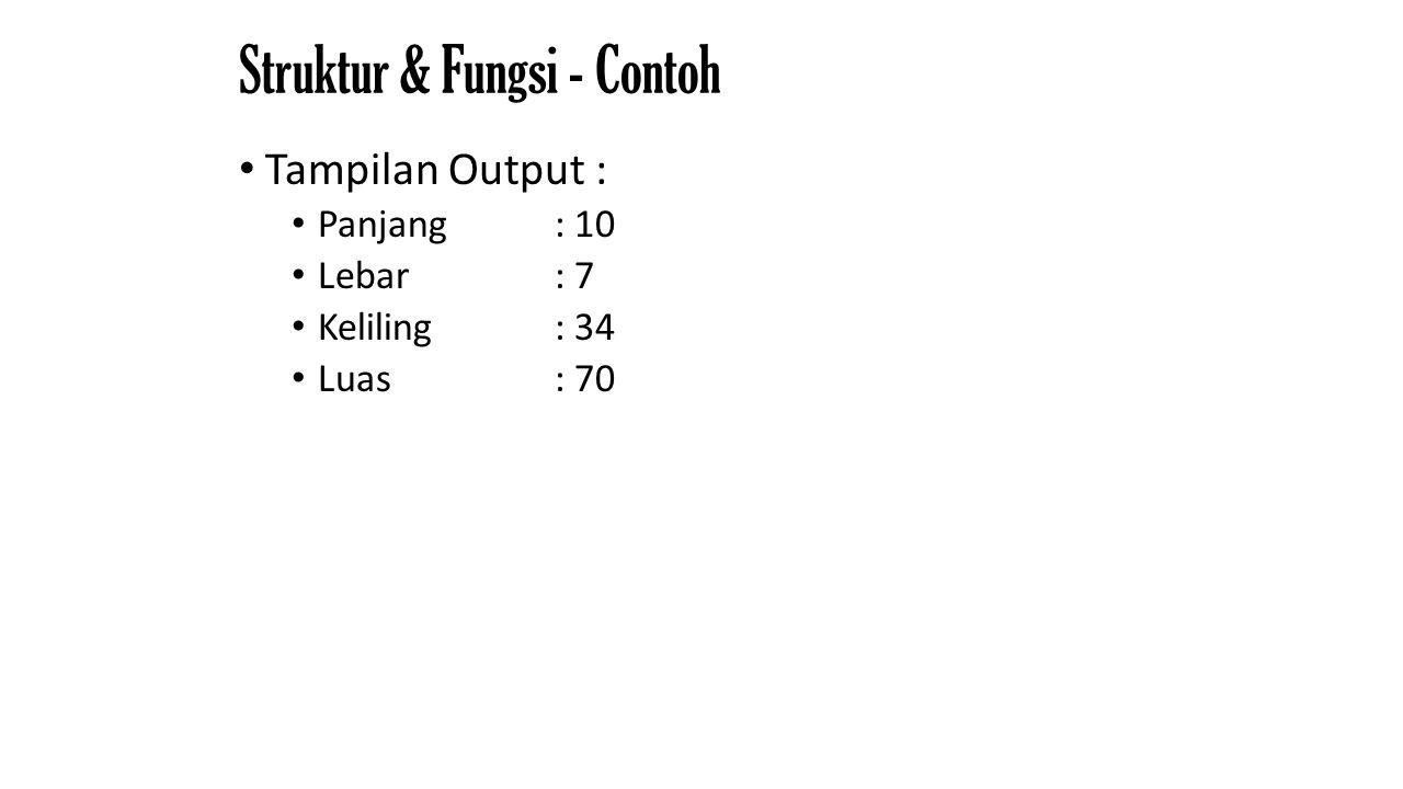 Struktur & Fungsi - Contoh Tampilan Output : Panjang : 10 Lebar: 7 Keliling : 34 Luas : 70
