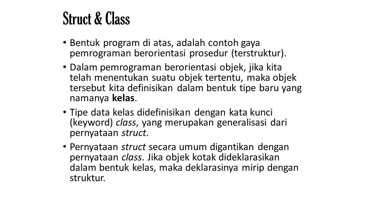 Struct & Class Bentuk program di atas, adalah contoh gaya pemrograman berorientasi prosedur (terstruktur). Dalam pemrograman berorientasi objek, jika