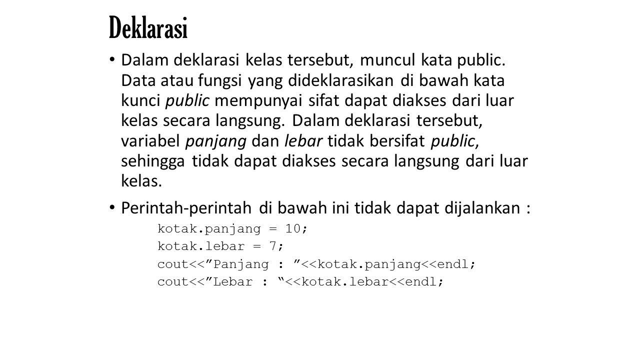 Deklarasi Dalam deklarasi kelas tersebut, muncul kata public. Data atau fungsi yang dideklarasikan di bawah kata kunci public mempunyai sifat dapat di