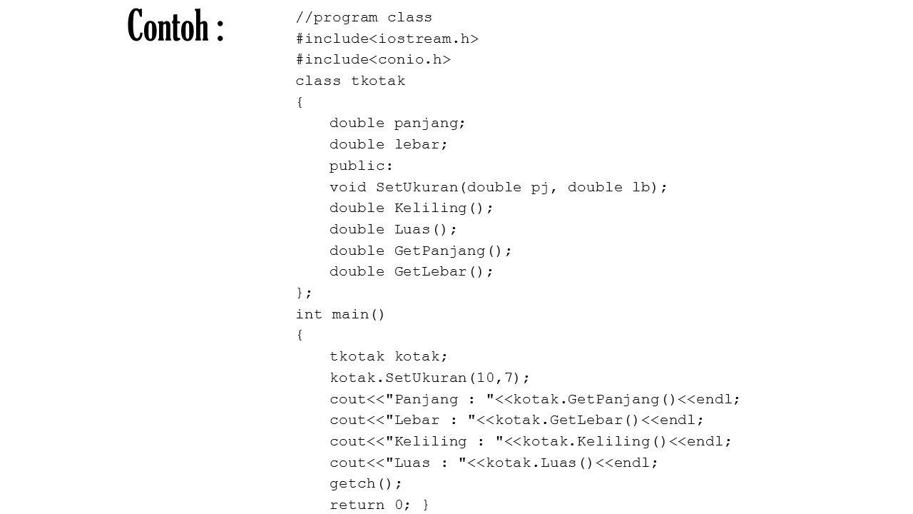 Contoh : //program class #include class tkotak { double panjang; double lebar; public: void SetUkuran(double pj, double lb); double Keliling(); double