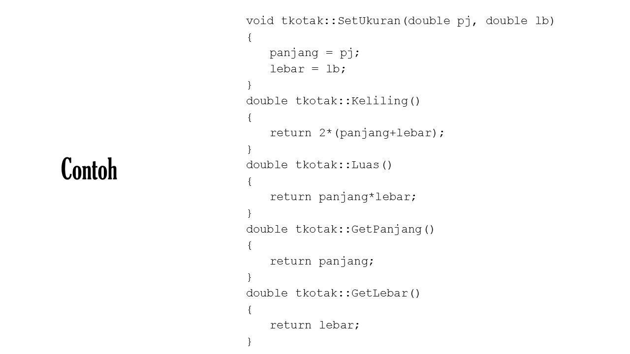 Contoh void tkotak::SetUkuran(double pj, double lb) { panjang = pj; lebar = lb; } double tkotak::Keliling() { return 2*(panjang+lebar); } double tkotak::Luas() { return panjang*lebar; } double tkotak::GetPanjang() { return panjang; } double tkotak::GetLebar() { return lebar; }