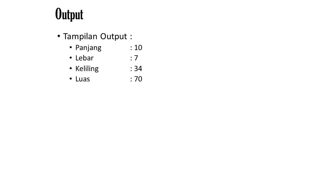 Output Tampilan Output : Panjang : 10 Lebar: 7 Keliling : 34 Luas : 70