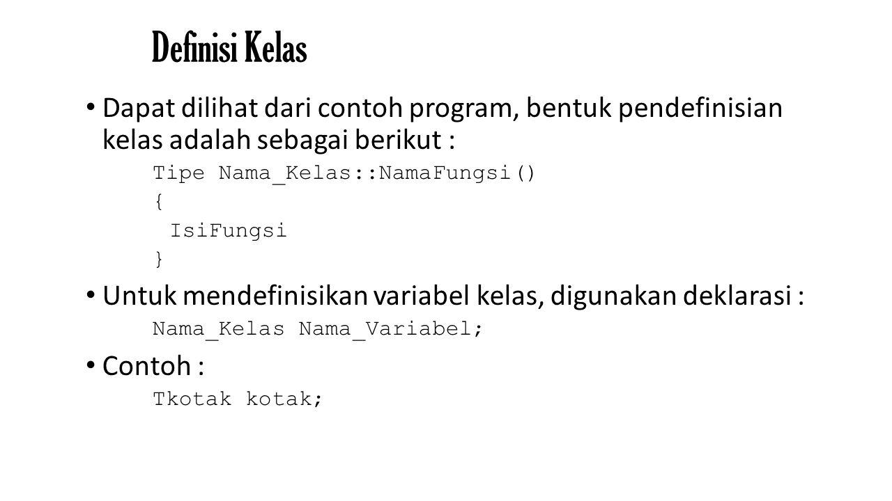 Definisi Kelas Dapat dilihat dari contoh program, bentuk pendefinisian kelas adalah sebagai berikut : Tipe Nama_Kelas::NamaFungsi() { IsiFungsi } Untuk mendefinisikan variabel kelas, digunakan deklarasi : Nama_Kelas Nama_Variabel; Contoh : Tkotak kotak;