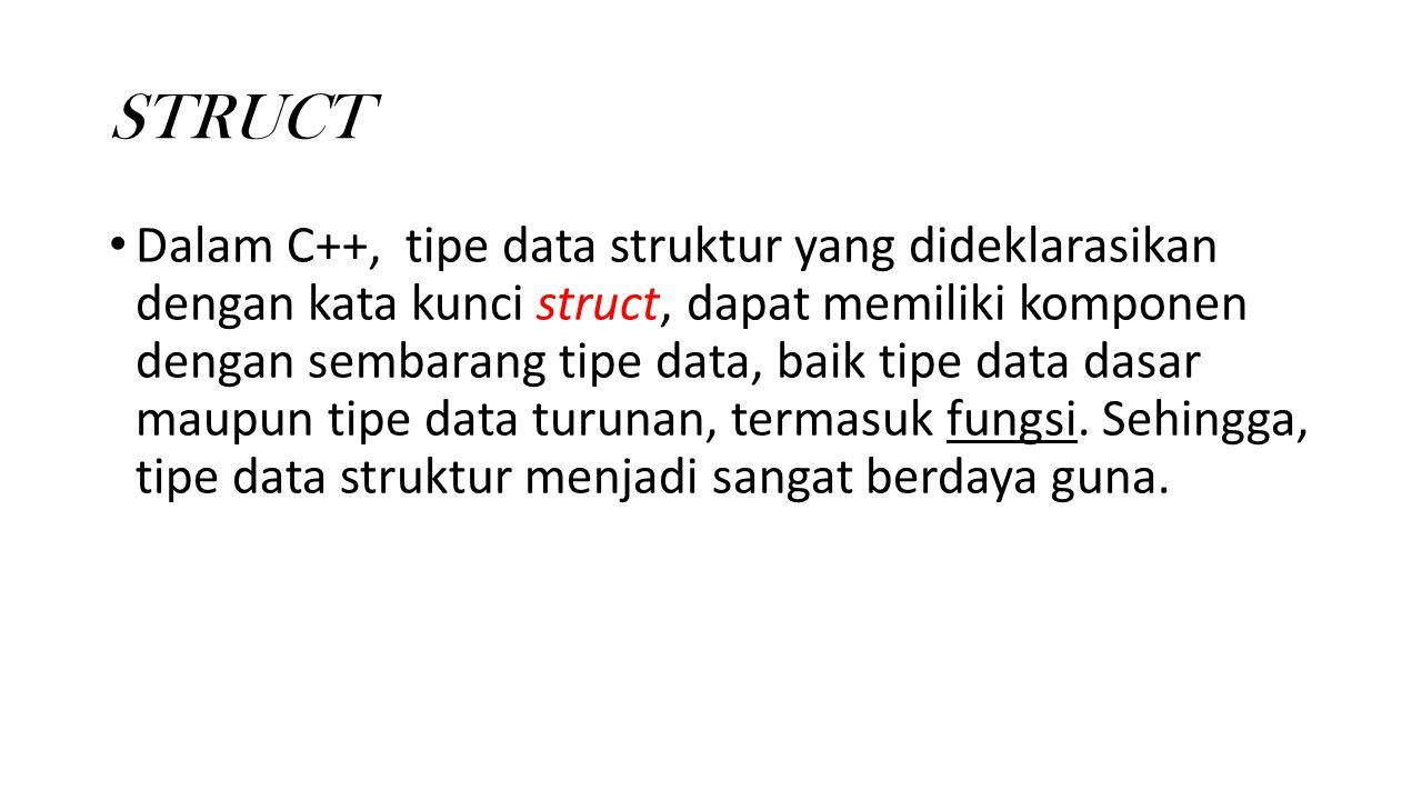 STRUCT Dalam C++, tipe data struktur yang dideklarasikan dengan kata kunci struct, dapat memiliki komponen dengan sembarang tipe data, baik tipe data