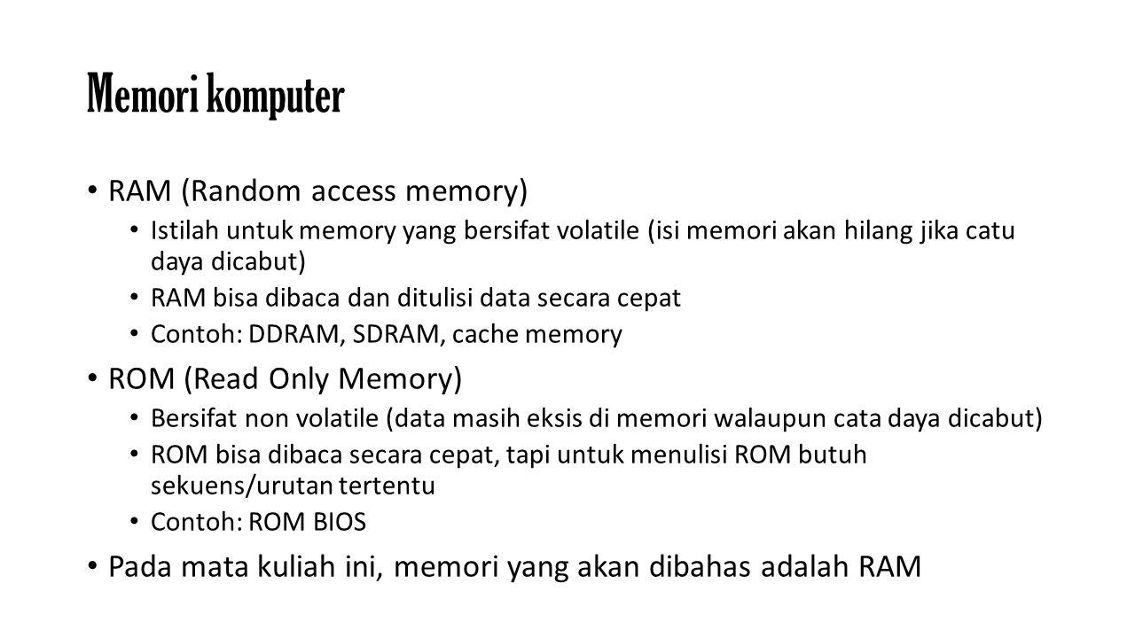 Memori komputer RAM (Random access memory) Istilah untuk memory yang bersifat volatile (isi memori akan hilang jika catu daya dicabut) RAM bisa dibaca dan ditulisi data secara cepat Contoh: DDRAM, SDRAM, cache memory ROM (Read Only Memory) Bersifat non volatile (data masih eksis di memori walaupun cata daya dicabut) ROM bisa dibaca secara cepat, tapi untuk menulisi ROM butuh sekuens/urutan tertentu Contoh: ROM BIOS Pada mata kuliah ini, memori yang akan dibahas adalah RAM