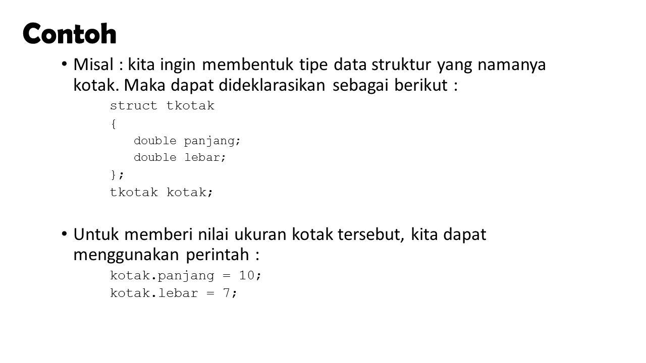 Contoh Misal : kita ingin membentuk tipe data struktur yang namanya kotak. Maka dapat dideklarasikan sebagai berikut : struct tkotak { double panjang;