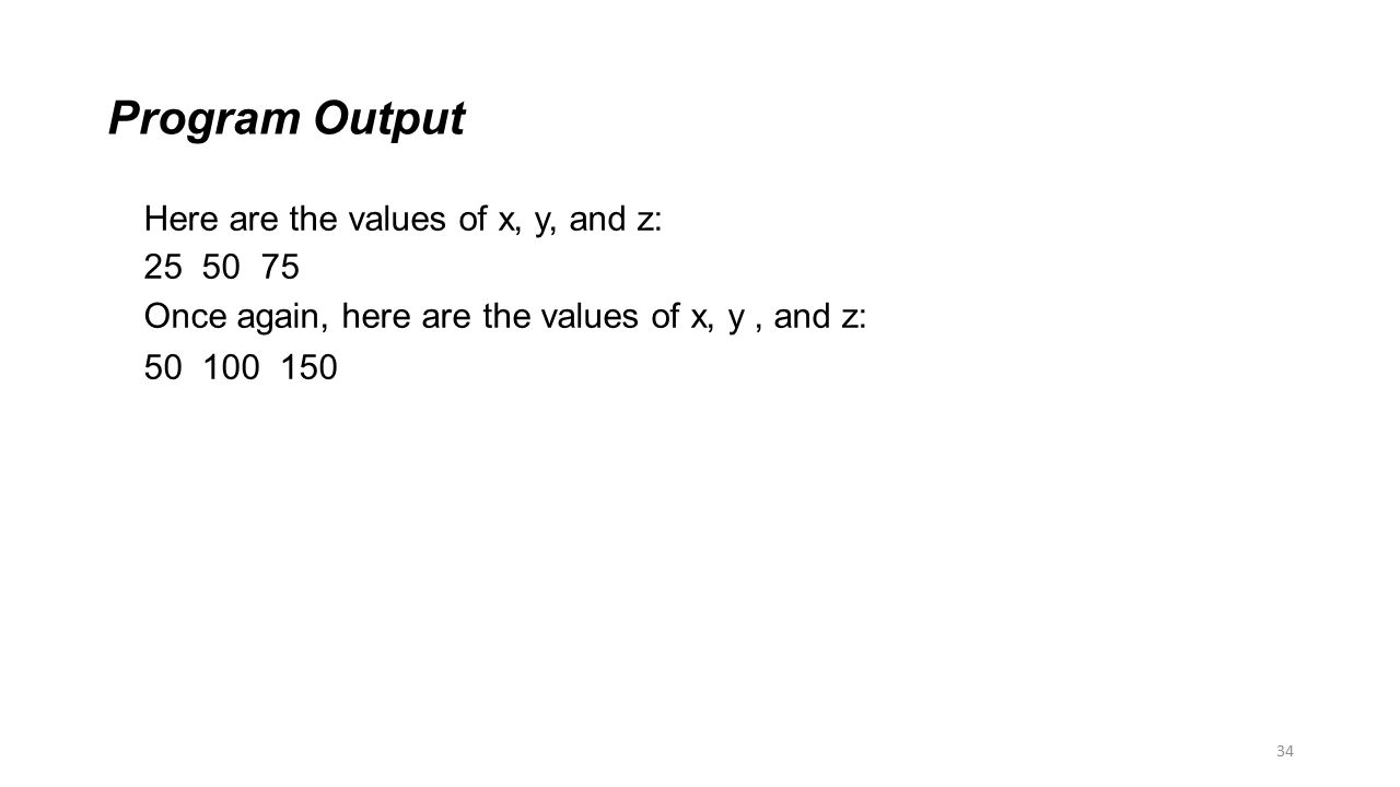 34 Program Output Here are the values of x, y, and z: 25 50 75 Once again, here are the values of x, y, and z: 50 100 150