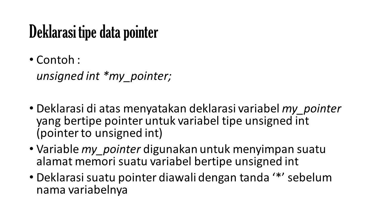 Deklarasi tipe data pointer Contoh : unsigned int *my_pointer; Deklarasi di atas menyatakan deklarasi variabel my_pointer yang bertipe pointer untuk variabel tipe unsigned int (pointer to unsigned int) Variable my_pointer digunakan untuk menyimpan suatu alamat memori suatu variabel bertipe unsigned int Deklarasi suatu pointer diawali dengan tanda '*' sebelum nama variabelnya